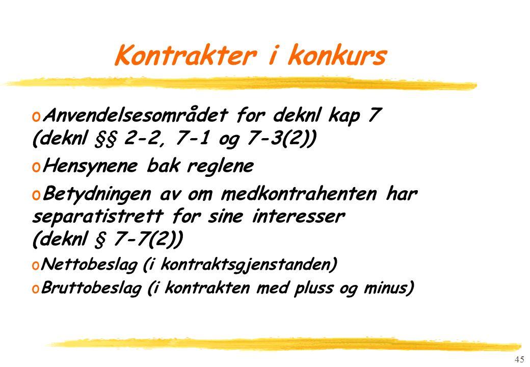 45 Kontrakter i konkurs oAnvendelsesområdet for deknl kap 7 (deknl §§ 2-2, 7-1 og 7-3(2)) oHensynene bak reglene oBetydningen av om medkontrahenten har separatistrett for sine interesser (deknl § 7-7(2)) oNettobeslag (i kontraktsgjenstanden) oBruttobeslag (i kontrakten med pluss og minus)