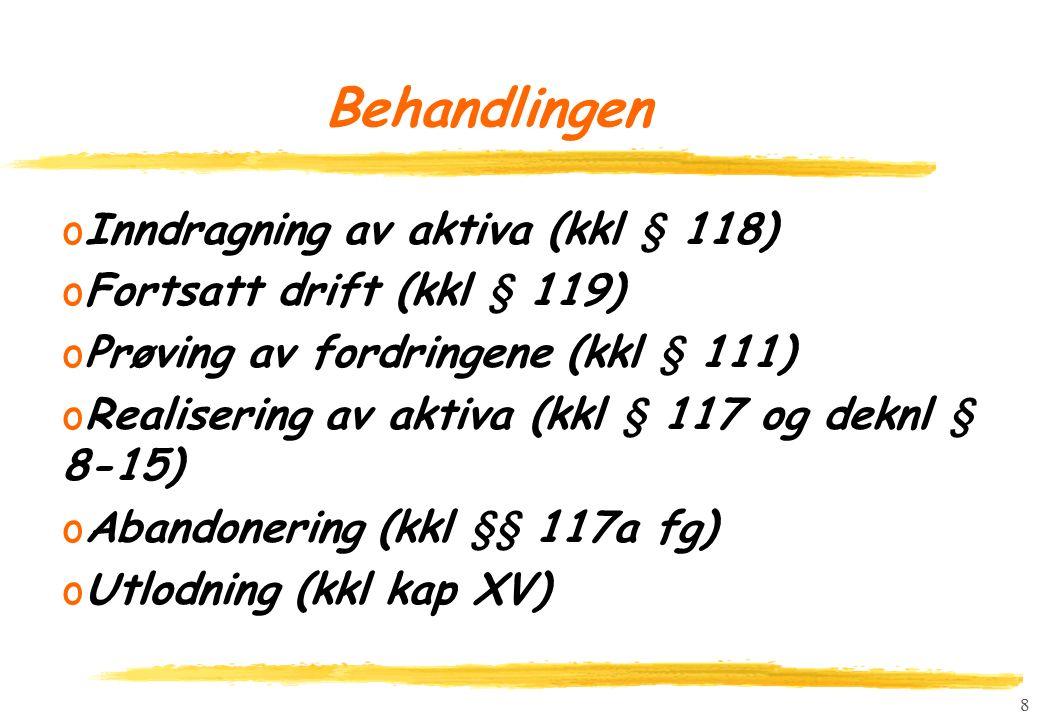8 Behandlingen oInndragning av aktiva (kkl § 118) oFortsatt drift (kkl § 119) oPrøving av fordringene (kkl § 111) oRealisering av aktiva (kkl § 117 og deknl § 8-15) oAbandonering (kkl §§ 117a fg) oUtlodning (kkl kap XV)