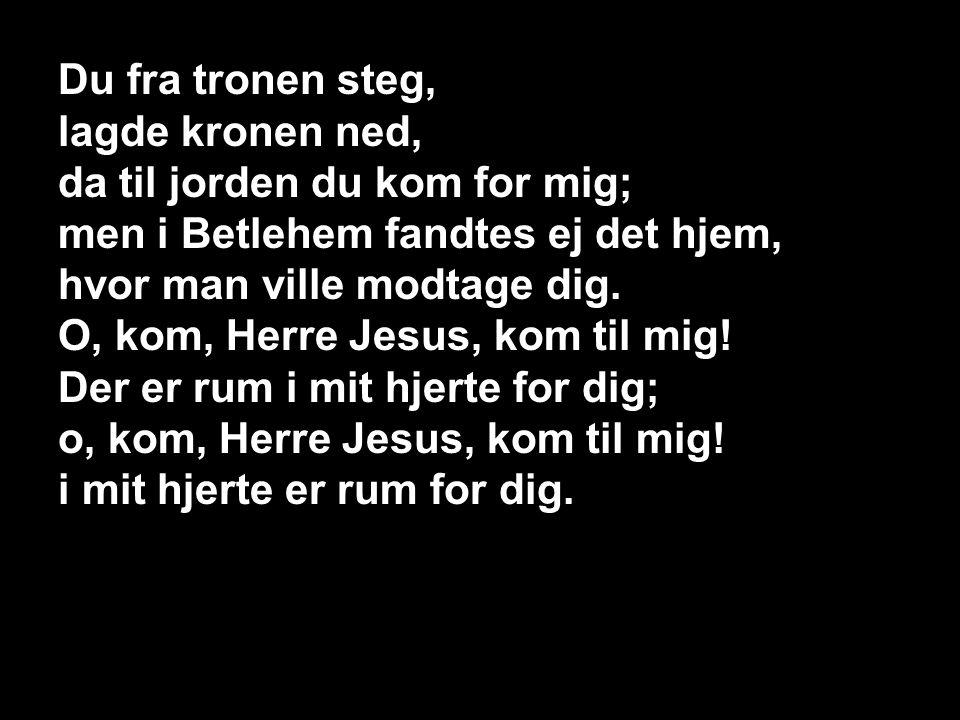 109 – Du fra tronen steg 1, S1 Du fra tronen steg, lagde kronen ned, da til jorden du kom for mig; men i Betlehem fandtes ej det hjem, hvor man ville modtage dig.