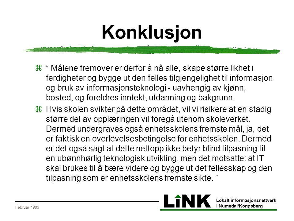 LiNK Lokalt informasjonsnettverk i Numedal/Kongsberg Februar 1999 Konklusjon z Målene fremover er derfor å nå alle, skape større likhet i ferdigheter og bygge ut den felles tilgjengelighet til informasjon og bruk av informasjonsteknologi - uavhengig av kjønn, bosted, og foreldres inntekt, utdanning og bakgrunn.