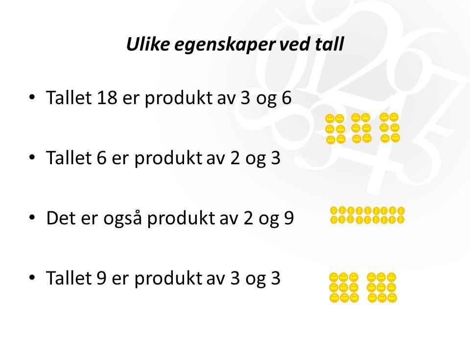 Ulike egenskaper ved tall Tallet 18 er produkt av 3 og 6 Tallet 6 er produkt av 2 og 3 Det er også produkt av 2 og 9 Tallet 9 er produkt av 3 og 3