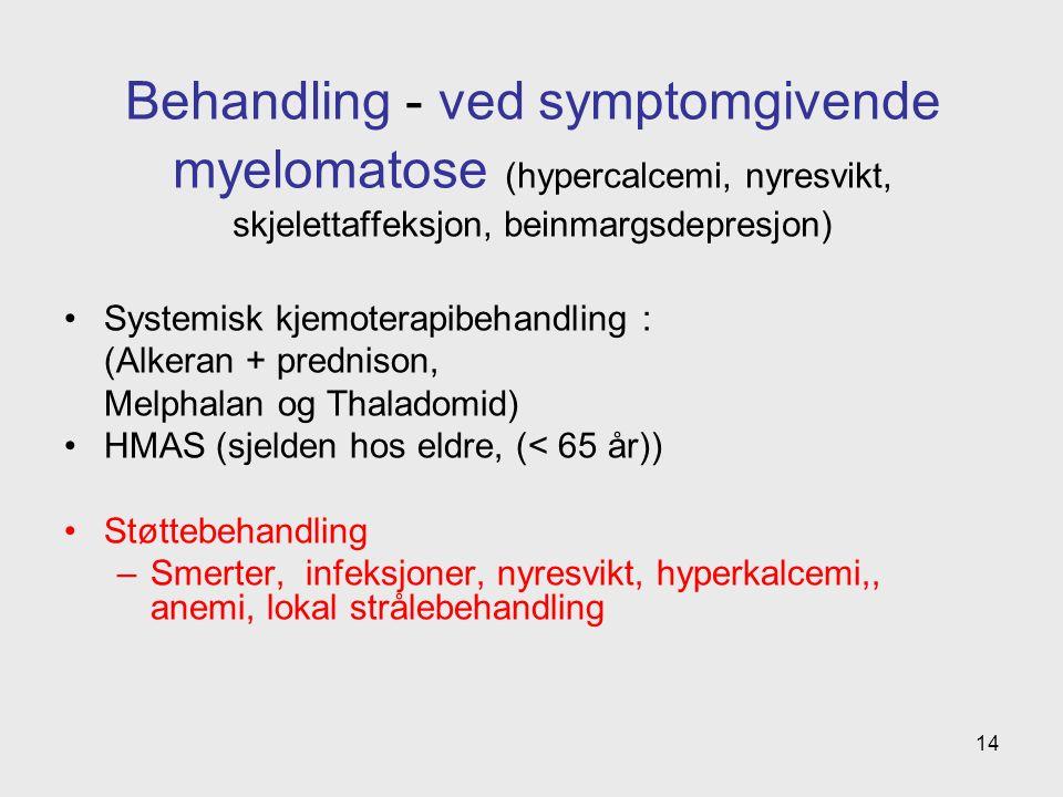 Behandling - ved symptomgivende myelomatose (hypercalcemi, nyresvikt, skjelettaffeksjon, beinmargsdepresjon) Systemisk kjemoterapibehandling : (Alkeran + prednison, Melphalan og Thaladomid) HMAS (sjelden hos eldre, (< 65 år)) Støttebehandling –Smerter, infeksjoner, nyresvikt, hyperkalcemi,, anemi, lokal strålebehandling 14