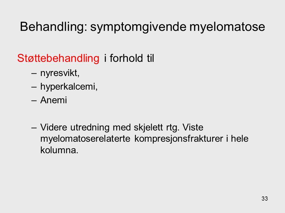 Behandling: symptomgivende myelomatose Støttebehandling i forhold til –nyresvikt, –hyperkalcemi, –Anemi –Videre utredning med skjelett rtg.