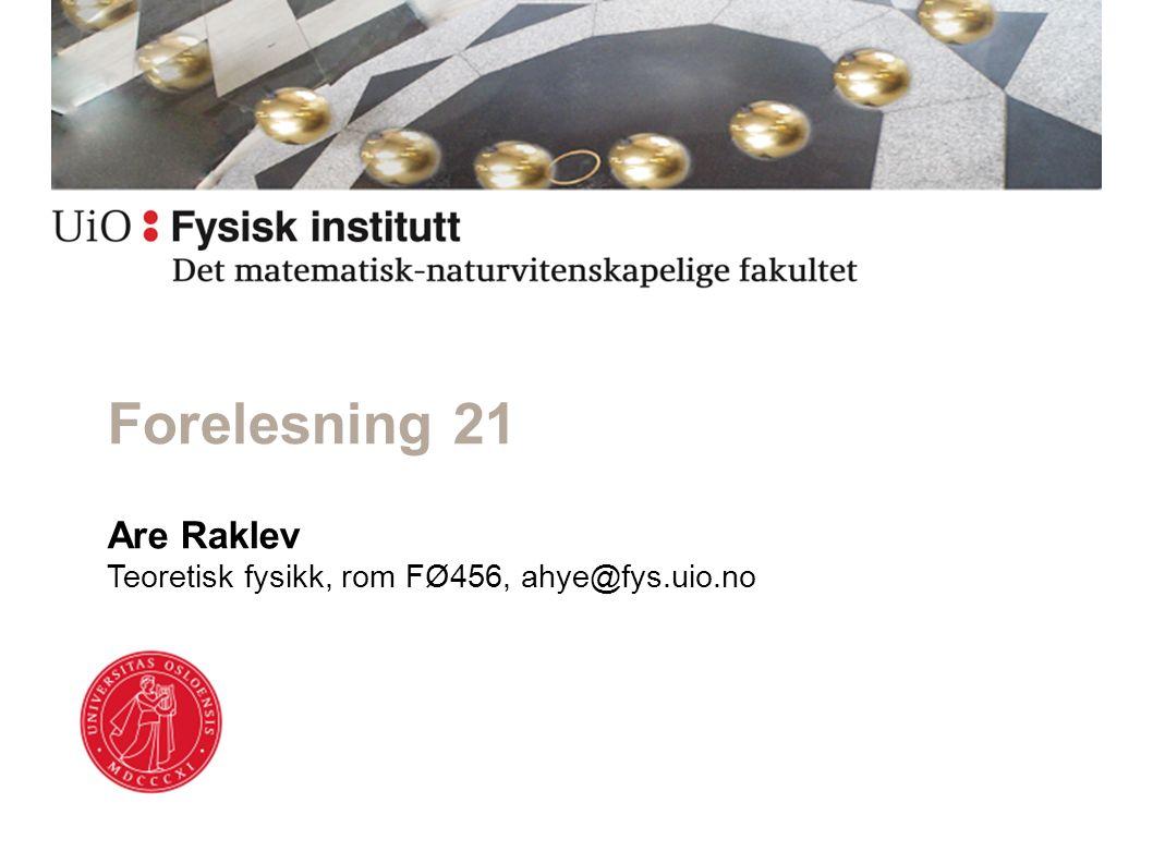 Are Raklev Teoretisk fysikk, rom FØ456, ahye@fys.uio.no Forelesning 21