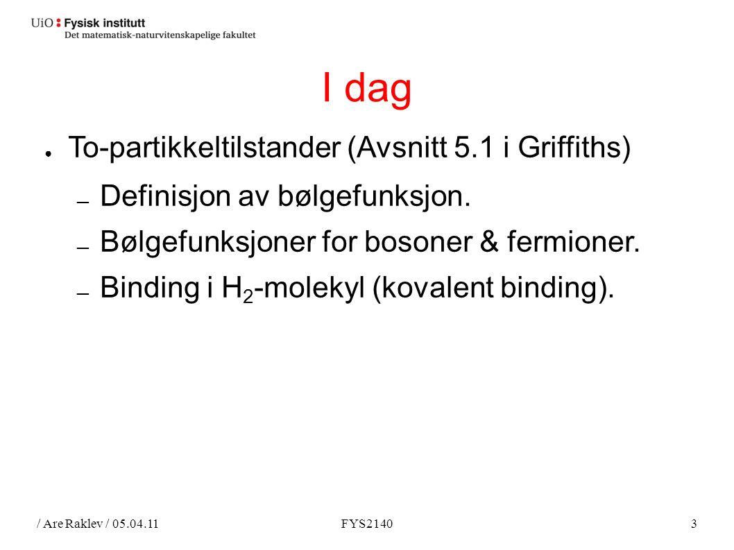 / Are Raklev / 05.04.11FYS21403 I dag ● To-partikkeltilstander (Avsnitt 5.1 i Griffiths) ― Definisjon av bølgefunksjon.