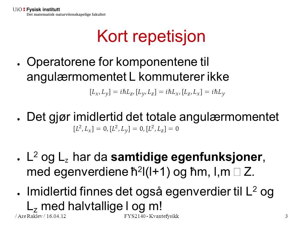 / Are Raklev / 16.04.12FYS2140 - Kvantefysikk3 Kort repetisjon ● Operatorene for komponentene til angulærmomentet L kommuterer ikke ● Det gjør imidlertid det totale angulærmomentet ● L 2 og L z har da samtidige egenfunksjoner, med egenverdiene ħ 2 l(l+1) og ħm, l,m ∈  Z.