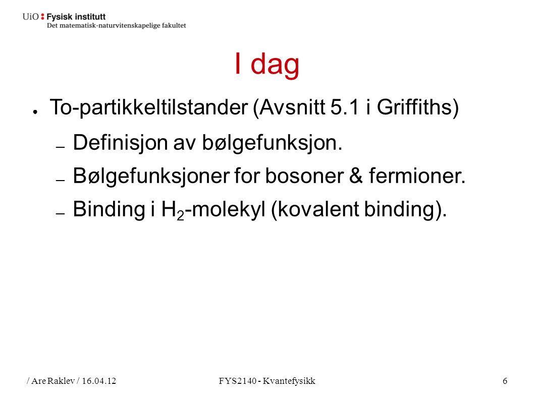 / Are Raklev / 16.04.12FYS2140 - Kvantefysikk6 I dag ● To-partikkeltilstander (Avsnitt 5.1 i Griffiths) ― Definisjon av bølgefunksjon.