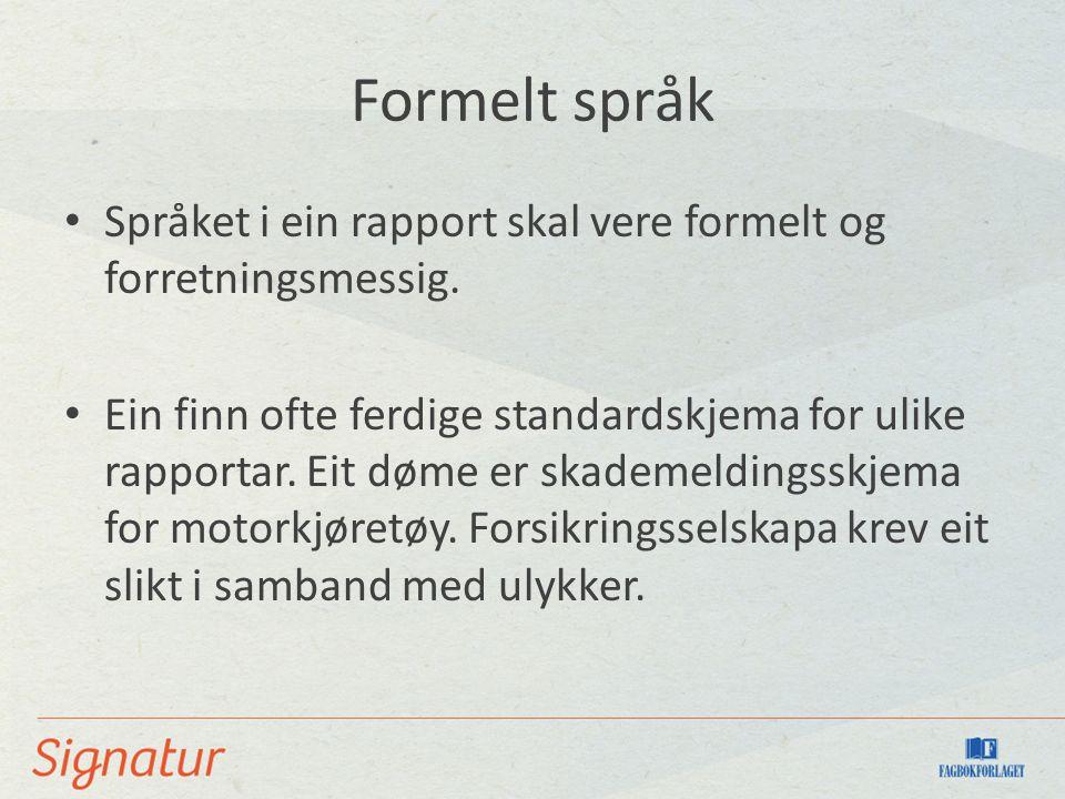 Formelt språk Språket i ein rapport skal vere formelt og forretningsmessig. Ein finn ofte ferdige standardskjema for ulike rapportar. Eit døme er skad