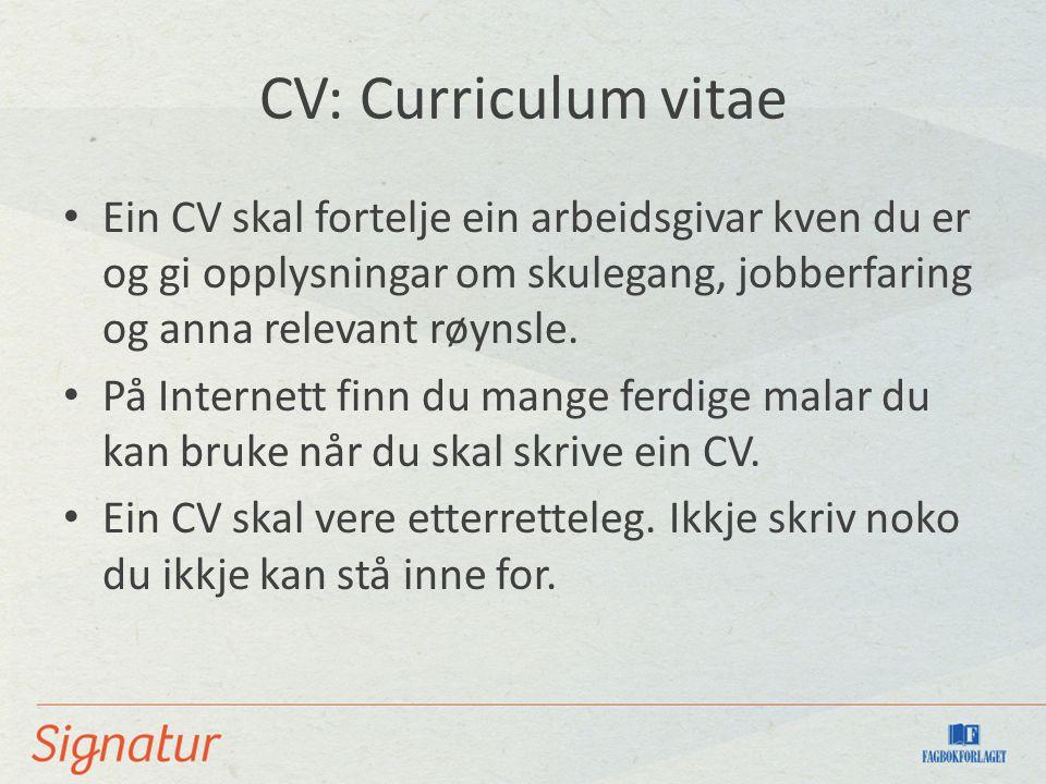 CV: Curriculum vitae Ein CV skal fortelje ein arbeidsgivar kven du er og gi opplysningar om skulegang, jobberfaring og anna relevant røynsle.