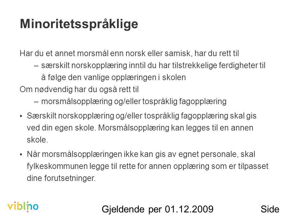 Gjeldende per 01.12.2009Side 24 Minoritetsspråklige Har du et annet morsmål enn norsk eller samisk, har du rett til –særskilt norskopplæring inntil du har tilstrekkelige ferdigheter til å følge den vanlige opplæringen i skolen Om nødvendig har du også rett til –morsmålsopplæring og/eller tospråklig fagopplæring Særskilt norskopplæring og/eller tospråklig fagopplæring skal gis ved din egen skole.