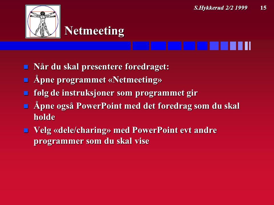 S.Hykkerud 2/2 1999 15 Netmeeting n Når du skal presentere foredraget: n Åpne programmet «Netmeeting» n følg de instruksjoner som programmet gir n Åpne også PowerPoint med det foredrag som du skal holde n Velg «dele/charing» med PowerPoint evt andre programmer som du skal vise