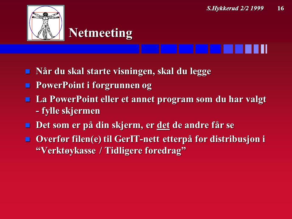 S.Hykkerud 2/2 1999 16 Netmeeting n Når du skal starte visningen, skal du legge n PowerPoint i forgrunnen og n La PowerPoint eller et annet program som du har valgt - fylle skjermen n Det som er på din skjerm, er det de andre får se n Overfør filen(e) til GerIT-nett etterpå for distribusjon i Verktøykasse / Tidligere foredrag