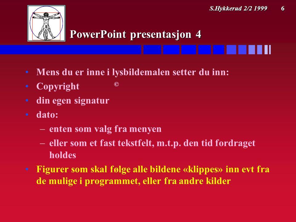 S.Hykkerud 2/2 1999 6 PowerPoint presentasjon 4 Mens du er inne i lysbildemalen setter du inn: Copyright © din egen signatur dato: – –enten som valg fra menyen – –eller som et fast tekstfelt, m.t.p.