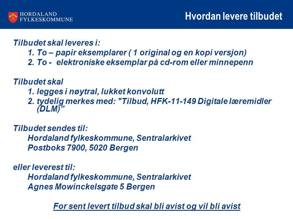 Hvordan levere tilbudet Tilbudet skal leveres i: 1.To – papir eksemplarer ( 1 original og en kopi versjon) 2.To - elektroniske eksemplar på cd-rom eller minnepenn Tilbudet skal 1.legges i nøytral, lukket konvolutt 2.tydelig merkes med: Tilbud, HFK-11-149 Digitale læremidler (DLM) Tilbudet sendes til: Hordaland fylkeskommune, Sentralarkivet Postboks 7900, 5020 Bergen eller leverest til: Hordaland fylkeskommune, Sentralarkivet Agnes Mowinckelsgate 5 Bergen For sent levert tilbud skal bli avist og vil bli avist