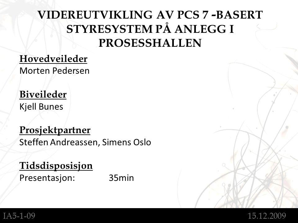IA5-1-09 15.12.2009 Hovedveileder Morten Pedersen Biveileder Kjell Bunes Prosjektpartner Steffen Andreassen, Simens Oslo Tidsdisposisjon Presentasjon:35min VIDEREUTVIKLING AV PCS 7 - BASERT STYRESYSTEM PÅ ANLEGG I PROSESSHALLEN