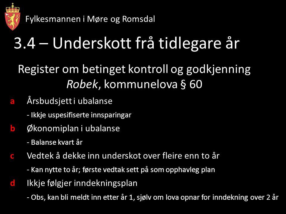 Fylkesmannen i Møre og Romsdal Register om betinget kontroll og godkjenning Robek, kommunelova § 60 aÅrsbudsjett i ubalanse - Ikkje uspesifiserte innsparingar bØkonomiplan i ubalanse - Balanse kvart år cVedtek å dekke inn underskot over fleire enn to år - Kan nytte to år; første vedtak sett på som opphavleg plan dIkkje følgjer inndekningsplan - Obs, kan bli meldt inn etter år 1, sjølv om lova opnar for inndekning over 2 år 3.4 – Underskott frå tidlegare år Fylkesmannen i Møre og Romsdal
