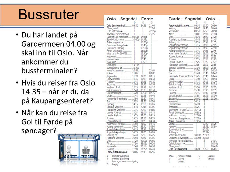 Bussruter Du har landet på Gardermoen 04.00 og skal inn til Oslo. Når ankommer du bussterminalen? Hvis du reiser fra Oslo 14.35 – når er du da på Kaup