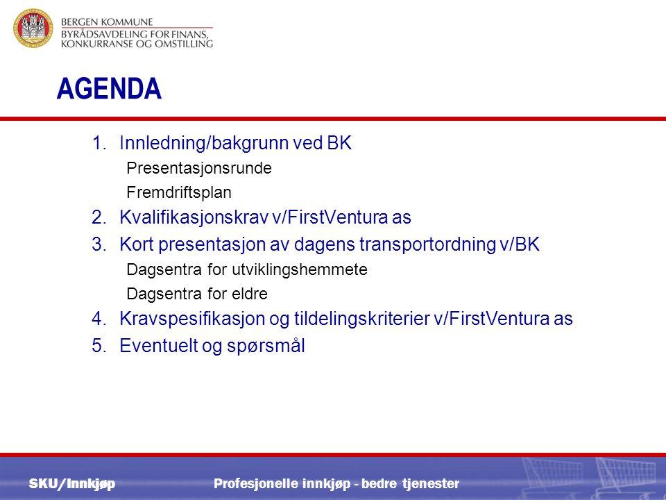 SKU/Innkjøp Profesjonelle innkjøp - bedre tjenester AGENDA 1.Innledning/bakgrunn ved BK Presentasjonsrunde Fremdriftsplan 2.Kvalifikasjonskrav v/FirstVentura as 3.Kort presentasjon av dagens transportordning v/BK Dagsentra for utviklingshemmete Dagsentra for eldre 4.Kravspesifikasjon og tildelingskriterier v/FirstVentura as 5.Eventuelt og spørsmål
