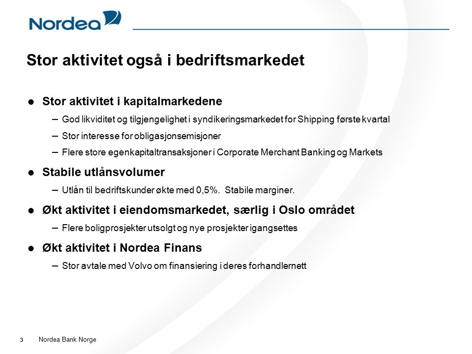 Nordea Bank Norge 33 Stor aktivitet også i bedriftsmarkedet Stor aktivitet i kapitalmarkedene – God likviditet og tilgjengelighet i syndikeringsmarkedet for Shipping første kvartal – Stor interesse for obligasjonsemisjoner – Flere store egenkapitaltransaksjoner i Corporate Merchant Banking og Markets Stabile utlånsvolumer – Utlån til bedriftskunder økte med 0,5%.