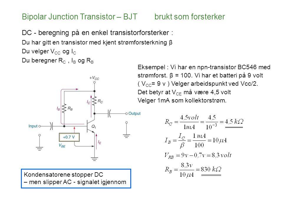 Bipolar Junction Transistor – BJT brukt som forsterker DC - beregning på en enkel transistorforsterker : Du har gitt en transistor med kjent strømforsterkning β Du velger V CC og I C Du beregner R C, I B og R B Kondensatorene stopper DC – men slipper AC - signalet igjennom Eksempel : Vi har en npn-transistor BC546 med strømforst.