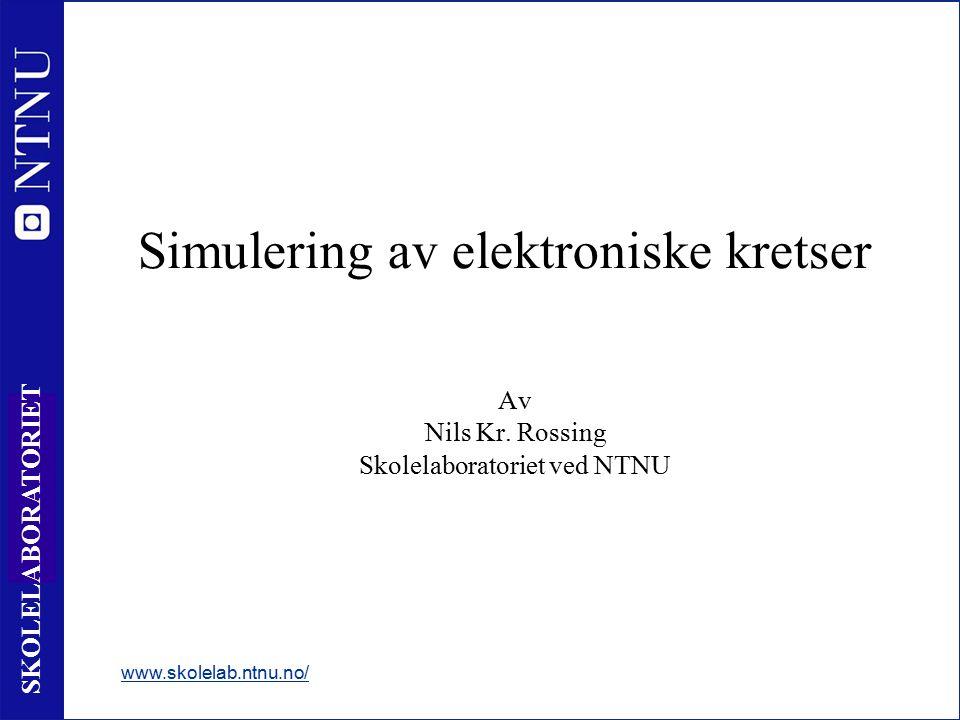 1 SKOLELABORATORIET Simulering av elektroniske kretser Av Nils Kr. Rossing Skolelaboratoriet ved NTNU www.skolelab.ntnu.no/