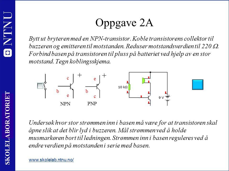 8 SKOLELABORATORIET Oppgave 2A Bytt ut bryteren med en NPN-transistor. Koble transistorens collektor til buzzeren og emitteren til motstanden. Reduser