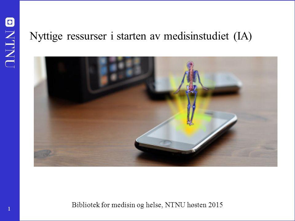 1 Nyttige ressurser i starten av medisinstudiet (IA) Bibliotek for medisin og helse, NTNU høsten 2015