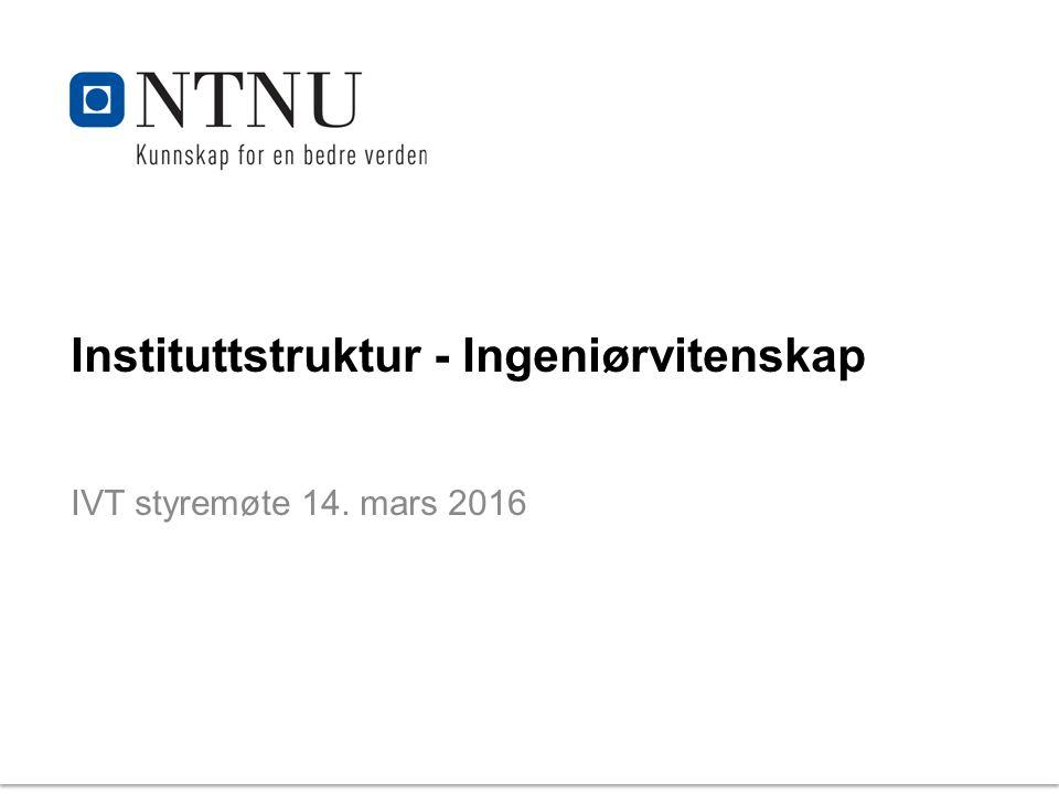 Instituttstruktur - Ingeniørvitenskap IVT styremøte 14. mars 2016