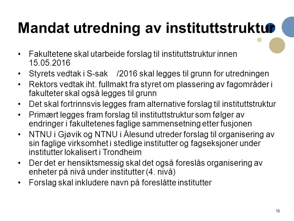 16 Mandat utredning av instituttstruktur Fakultetene skal utarbeide forslag til instituttstruktur innen 15.05.2016 Styrets vedtak i S-sak /2016 skal legges til grunn for utredningen Rektors vedtak iht.