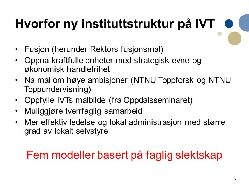 6 Hvorfor ny instituttstruktur på IVT Fusjon (herunder Rektors fusjonsmål) Oppnå kraftfulle enheter med strategisk evne og økonomisk handlefrihet Nå m