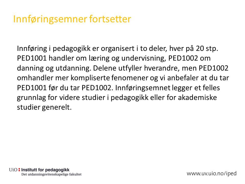 Innføringsemner fortsetter Innføring i pedagogikk er organisert i to deler, hver på 20 stp. PED1001 handler om læring og undervisning, PED1002 om dann