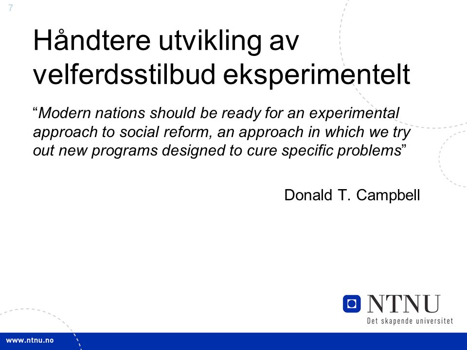 7 Håndtere utvikling av velferdsstilbud eksperimentelt Modern nations should be ready for an experimental approach to social reform, an approach in which we try out new programs designed to cure specific problems Donald T.
