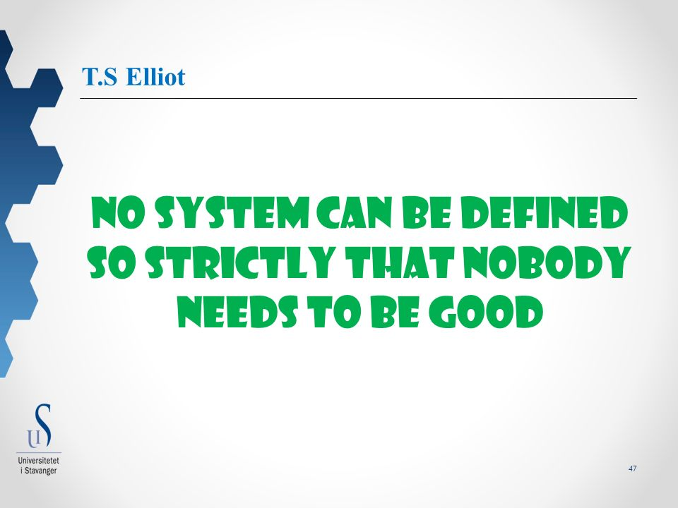47 T.S Elliot No system can be defined so strictly that nobody needs to be good