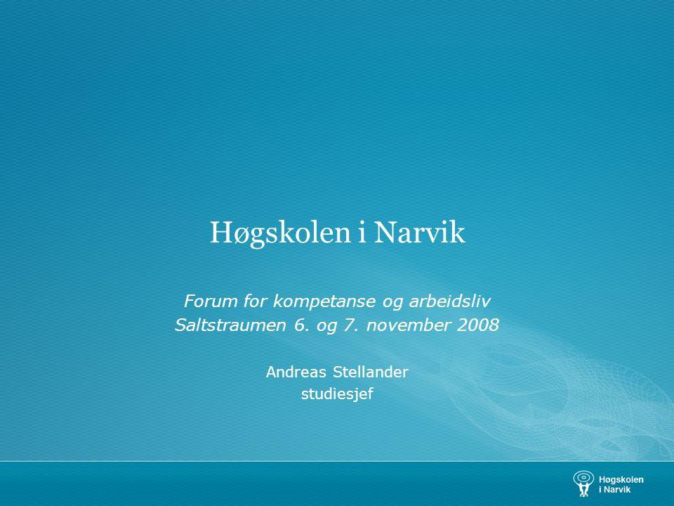Høgskolen i Narvik Forum for kompetanse og arbeidsliv Saltstraumen 6. og 7. november 2008 Andreas Stellander studiesjef