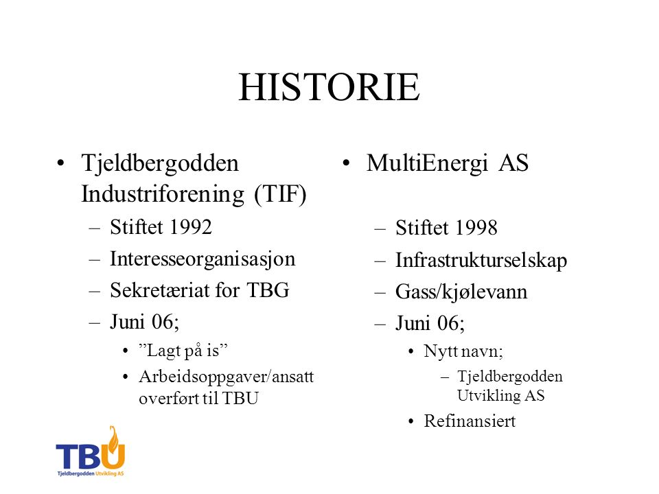 HISTORIE Tjeldbergodden Industriforening (TIF) –Stiftet 1992 –Interesseorganisasjon –Sekretæriat for TBG –Juni 06; Lagt på is Arbeidsoppgaver/ansatt overført til TBU MultiEnergi AS –Stiftet 1998 –Infrastrukturselskap –Gass/kjølevann –Juni 06; Nytt navn; –Tjeldbergodden Utvikling AS Refinansiert