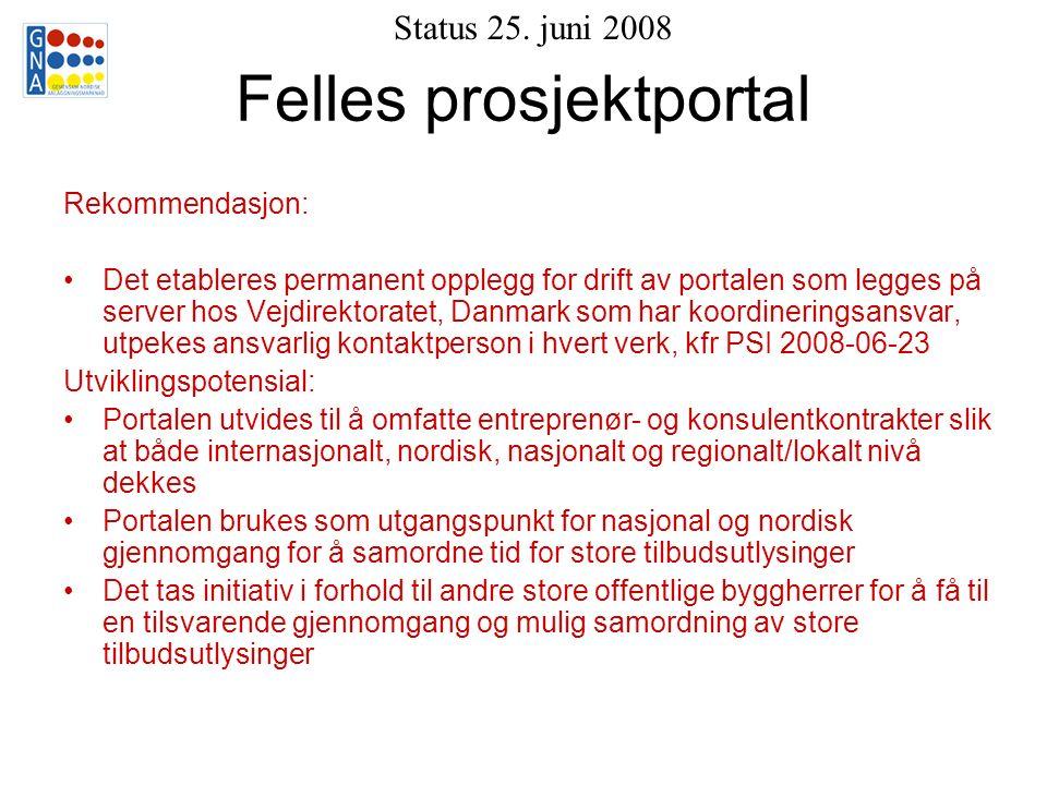 Felles prosjektportal Rekommendasjon: Det etableres permanent opplegg for drift av portalen som legges på server hos Vejdirektoratet, Danmark som har koordineringsansvar, utpekes ansvarlig kontaktperson i hvert verk, kfr PSI 2008-06-23 Utviklingspotensial: Portalen utvides til å omfatte entreprenør- og konsulentkontrakter slik at både internasjonalt, nordisk, nasjonalt og regionalt/lokalt nivå dekkes Portalen brukes som utgangspunkt for nasjonal og nordisk gjennomgang for å samordne tid for store tilbudsutlysinger Det tas initiativ i forhold til andre store offentlige byggherrer for å få til en tilsvarende gjennomgang og mulig samordning av store tilbudsutlysinger Status 25.