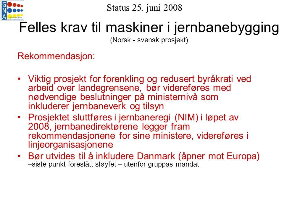 Felles krav til maskiner i jernbanebygging (Norsk - svensk prosjekt) Rekommendasjon: Viktig prosjekt for forenkling og redusert byråkrati ved arbeid over landegrensene, bør videreføres med nødvendige beslutninger på ministernivå som inkluderer jernbaneverk og tilsyn Prosjektet sluttføres i jernbaneregi (NIM) i løpet av 2008, jernbanedirektørene legger fram rekommendasjonene for sine ministere, videreføres i linjeorganisasjonene Bør utvides til å inkludere Danmark (åpner mot Europa) –siste punkt foreslått sløyfet – utenfor gruppas mandat Status 25.