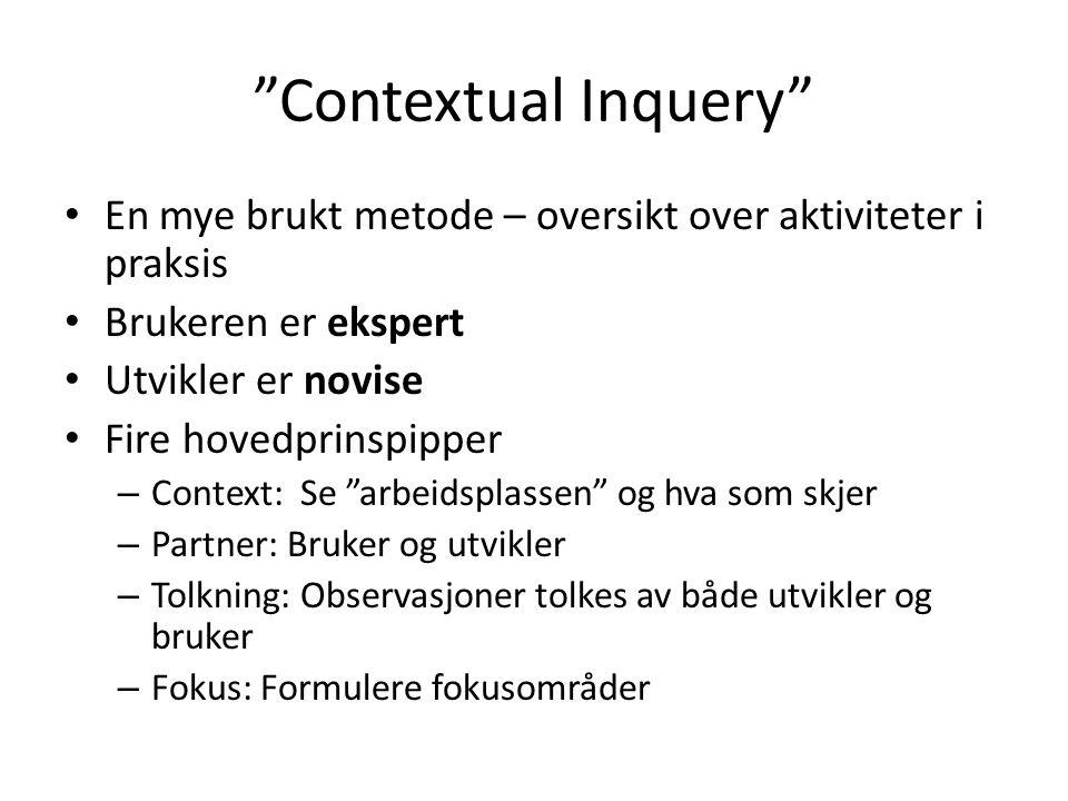Contextual Inquery En mye brukt metode – oversikt over aktiviteter i praksis Brukeren er ekspert Utvikler er novise Fire hovedprinspipper – Context: Se arbeidsplassen og hva som skjer – Partner: Bruker og utvikler – Tolkning: Observasjoner tolkes av både utvikler og bruker – Fokus: Formulere fokusområder