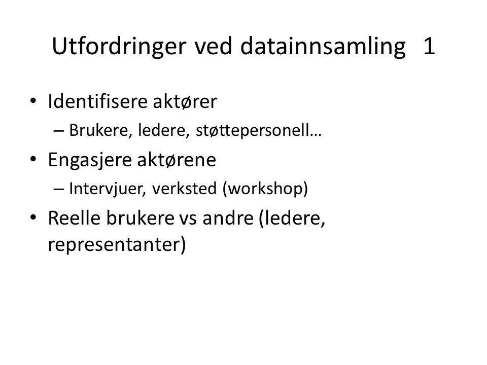 Utfordringer ved datainnsamling 1 Identifisere aktører – Brukere, ledere, støttepersonell… Engasjere aktørene – Intervjuer, verksted (workshop) Reelle brukere vs andre (ledere, representanter)