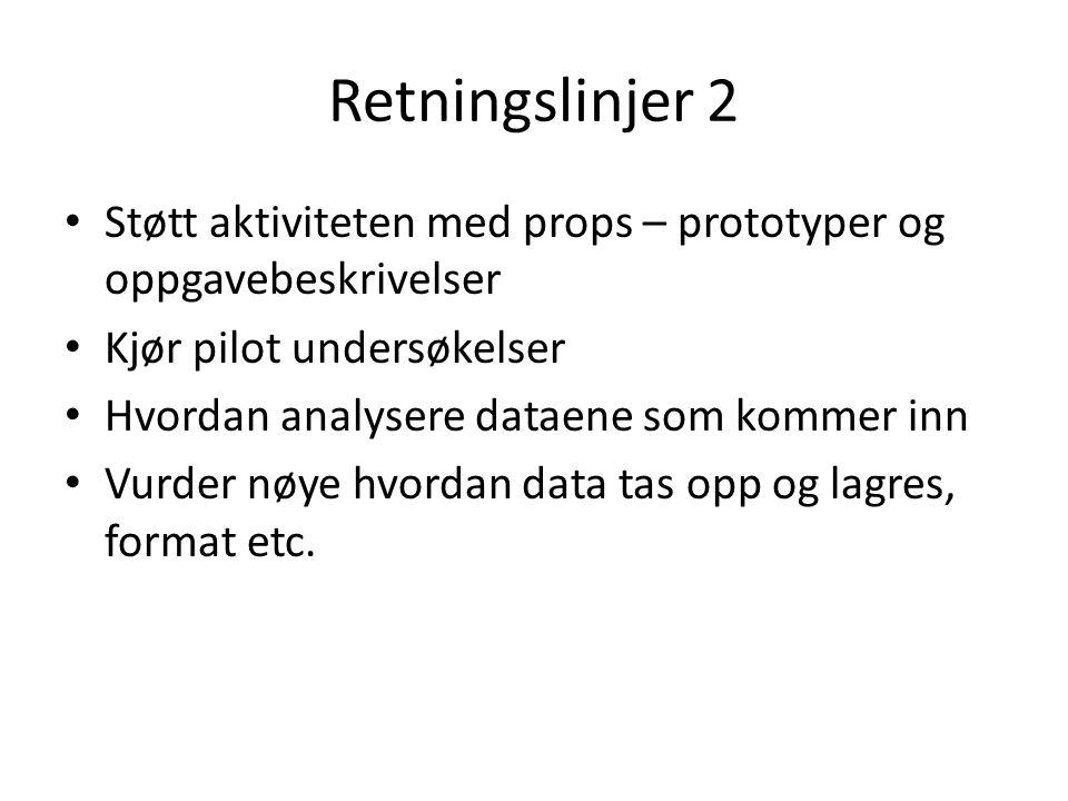 Retningslinjer 2 Støtt aktiviteten med props – prototyper og oppgavebeskrivelser Kjør pilot undersøkelser Hvordan analysere dataene som kommer inn Vurder nøye hvordan data tas opp og lagres, format etc.