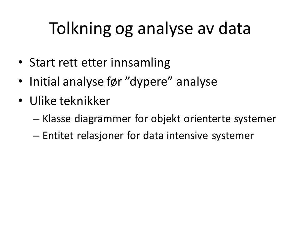Tolkning og analyse av data Start rett etter innsamling Initial analyse før dypere analyse Ulike teknikker – Klasse diagrammer for objekt orienterte systemer – Entitet relasjoner for data intensive systemer