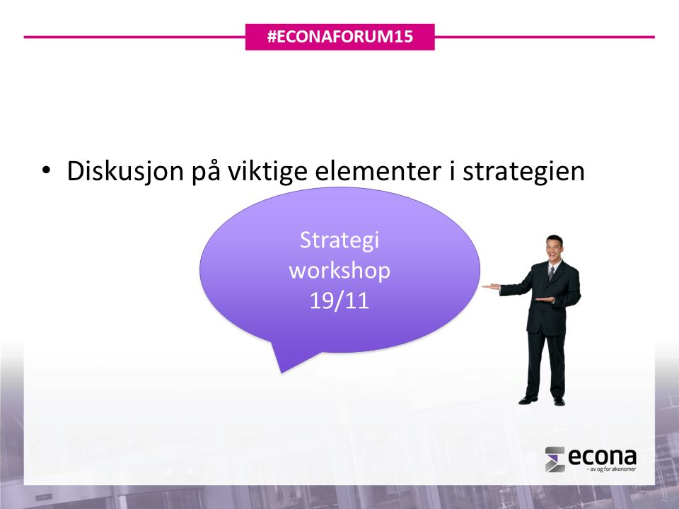 Diskusjon på viktige elementer i strategien Strategi workshop 19/11 Strategi workshop 19/11 #ECONAFORUM15