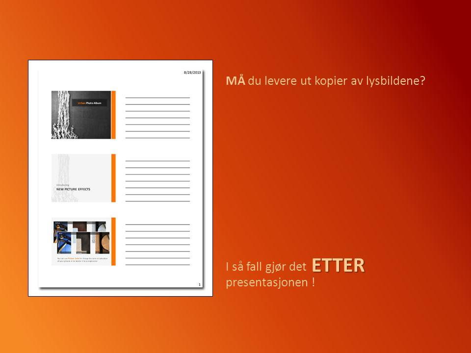 MÅ du levere ut kopier av lysbildene I så fall gjør det presentasjonen !ETTER