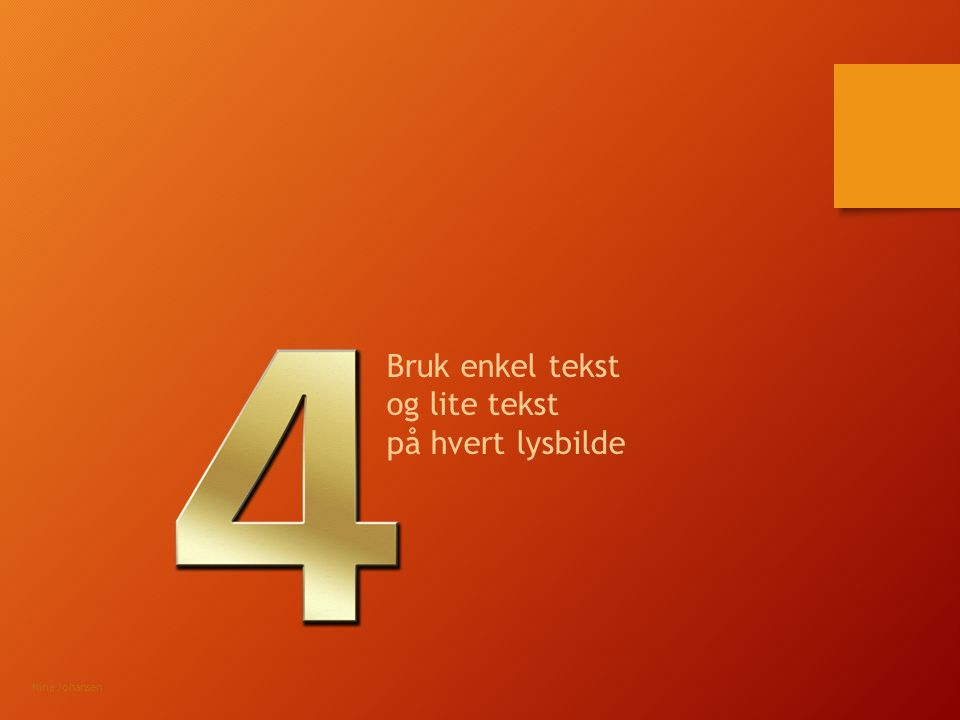 Bruk enkel tekst og lite tekst på hvert lysbilde Nina Johansen