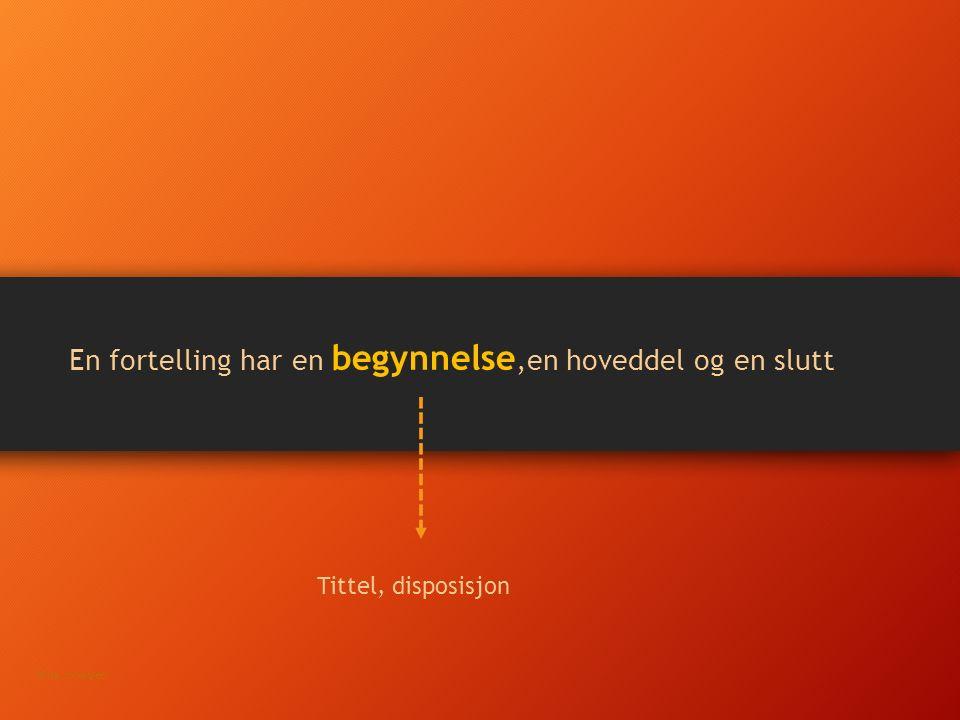 En fortelling har en begynnelse,en hoveddel og en slutt Tittel, disposisjon Nina Johansen