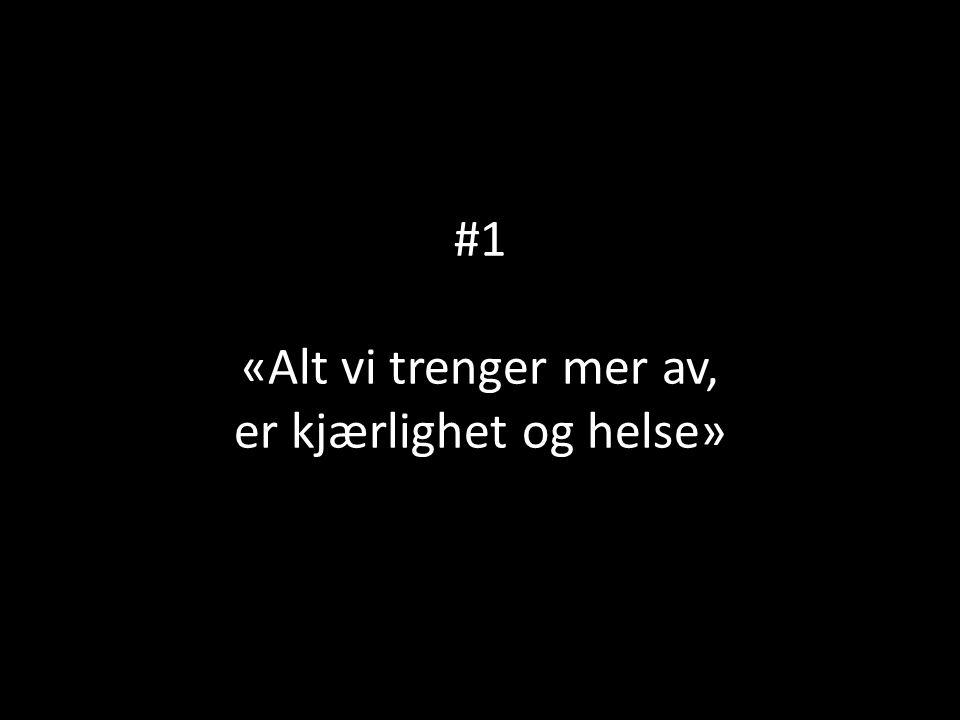 #1 «Alt vi trenger mer av, er kjærlighet og helse»