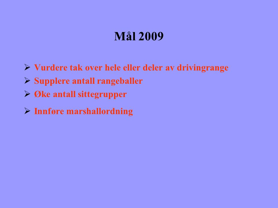 Mål 2009  Vurdere tak over hele eller deler av drivingrange  Supplere antall rangeballer  Øke antall sittegrupper  Innføre marshallordning