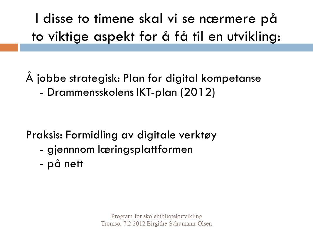 I disse to timene skal vi se nærmere på to viktige aspekt for å få til en utvikling: Å jobbe strategisk: Plan for digital kompetanse - Drammensskolens IKT-plan (2012) Praksis: Formidling av digitale verktøy - gjennnom læringsplattformen - på nett Program for skolebibliotekutvikling Tromsø, 7.2.2012 Birgithe Schumann-Olsen