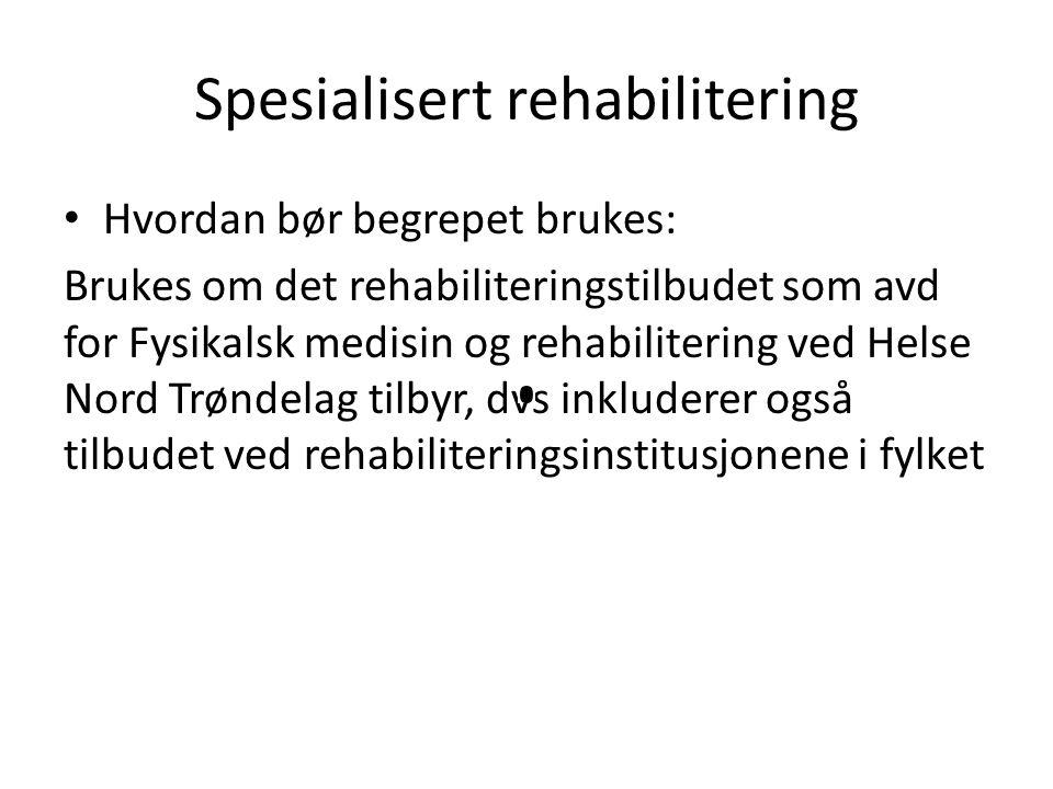 Spesialisert rehabilitering Hvordan bør begrepet brukes: Brukes om det rehabiliteringstilbudet som avd for Fysikalsk medisin og rehabilitering ved Helse Nord Trøndelag tilbyr, dvs inkluderer også tilbudet ved rehabiliteringsinstitusjonene i fylket