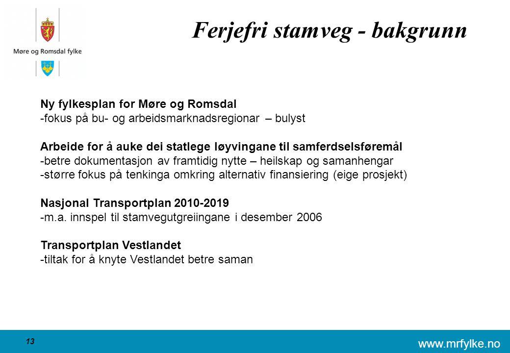www.mrfylke.no 13 Ferjefri stamveg - bakgrunn Ny fylkesplan for Møre og Romsdal -fokus på bu- og arbeidsmarknadsregionar – bulyst Arbeide for å auke dei statlege løyvingane til samferdselsføremål -betre dokumentasjon av framtidig nytte – heilskap og samanhengar -større fokus på tenkinga omkring alternativ finansiering (eige prosjekt) Nasjonal Transportplan 2010-2019 -m.a.